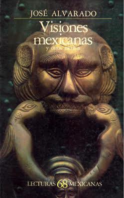<em>Visiones mexicanas y otros escritos</em> de José Alvarado, FCE, 1985.